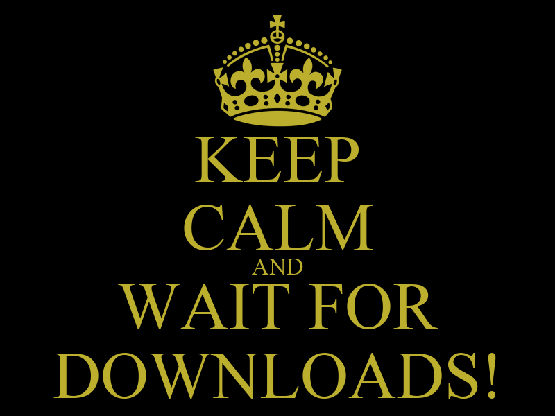 KEEP CALM AND WAIT FOR DOWNLOADS!