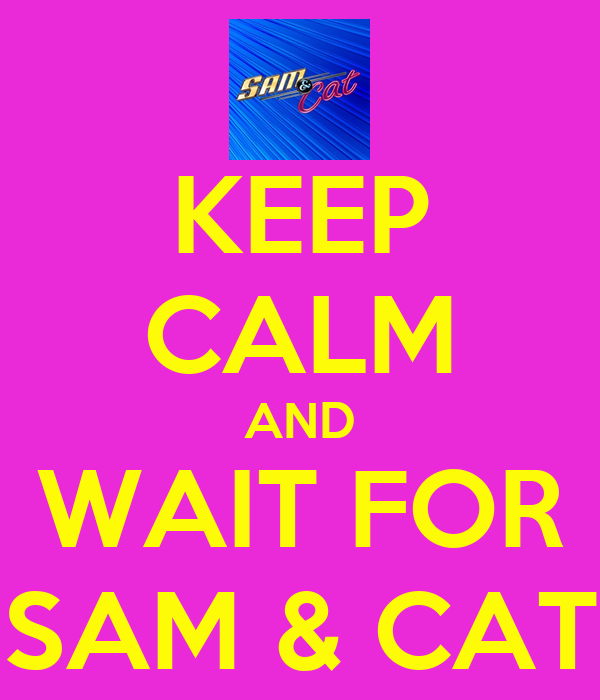 Keep Calm And Love Sam And Cat Keep Calm And Wait For Sam Amp
