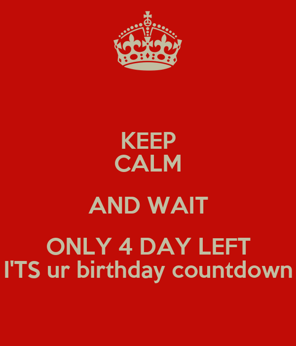 Keep calm and wait only 4 day left i 39 ts ur birthday countdown keep calm and carry on image - Birthday countdown wallpaper ...