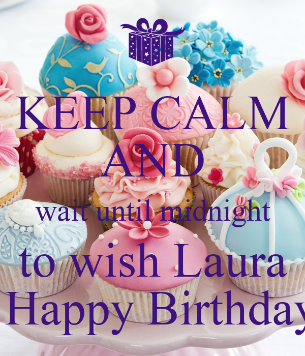 KEEP CALM AND Wait Until Midnight To Wish Laura A Happy