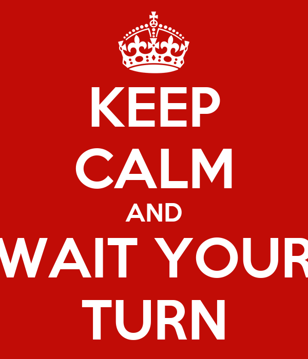 keep-calm-and-wait-your-turn-8.png
