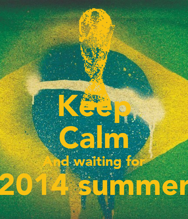 Keep calm and waiting for 2014 summer
