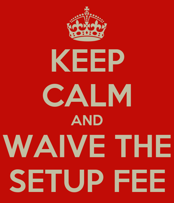 A sign that reads keep calm and waive the setup fee