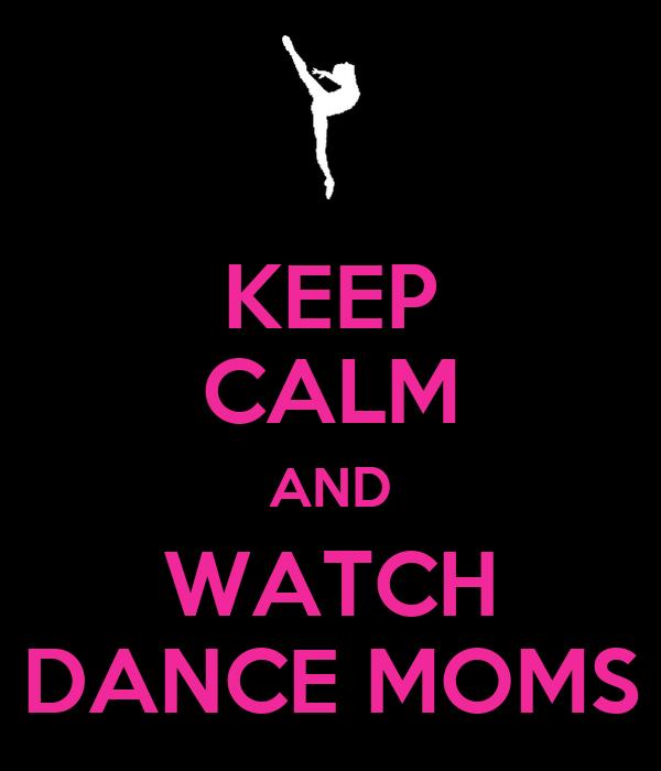 KEEP CALM AND WATCH DANCE MOMS