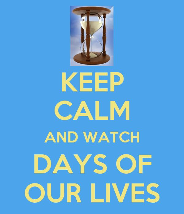 Days Are Lives Keep Calm And Watch Days Of Our Lives Poster Mrleonard85
