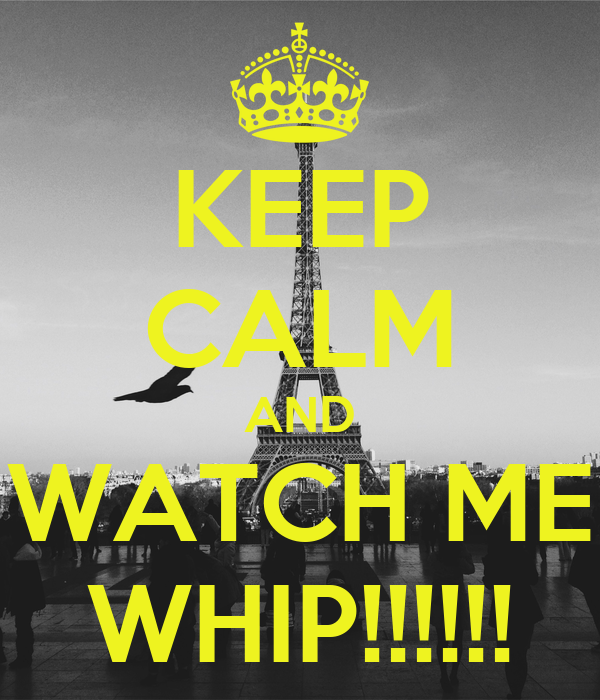 KEEP CALM AND WATCH ME WHIP!!!!!! - KEEP CALM AND CARRY ON ...