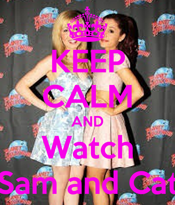 Keep Calm And Love Sam And Cat Keep Calm And Watch Sam And