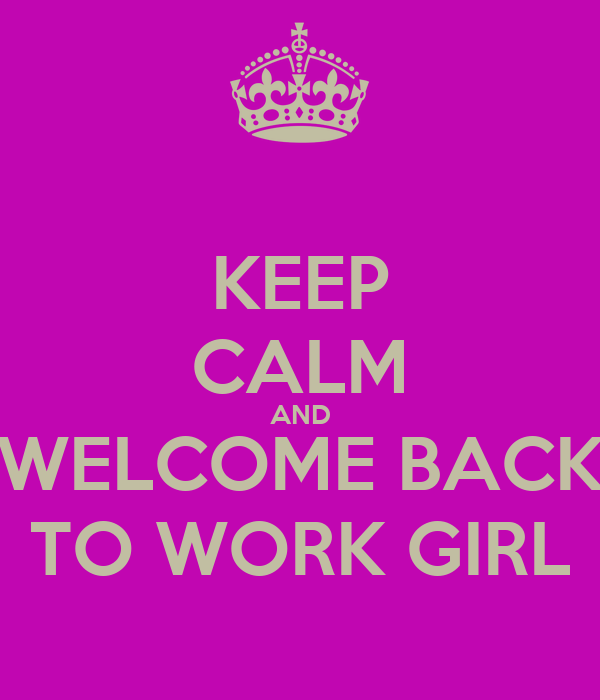 Keep calm and welcome back to work girl keep calm and carry on image