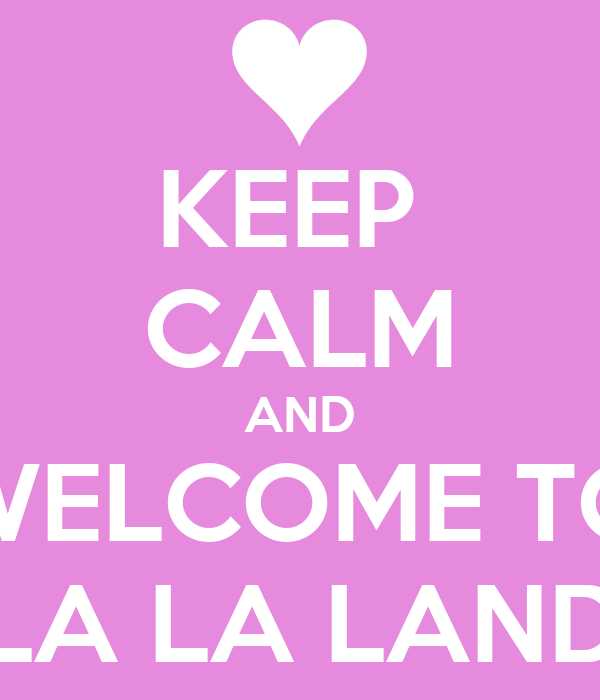 KEEP CALM AND WELCOME TO LA LA LAND