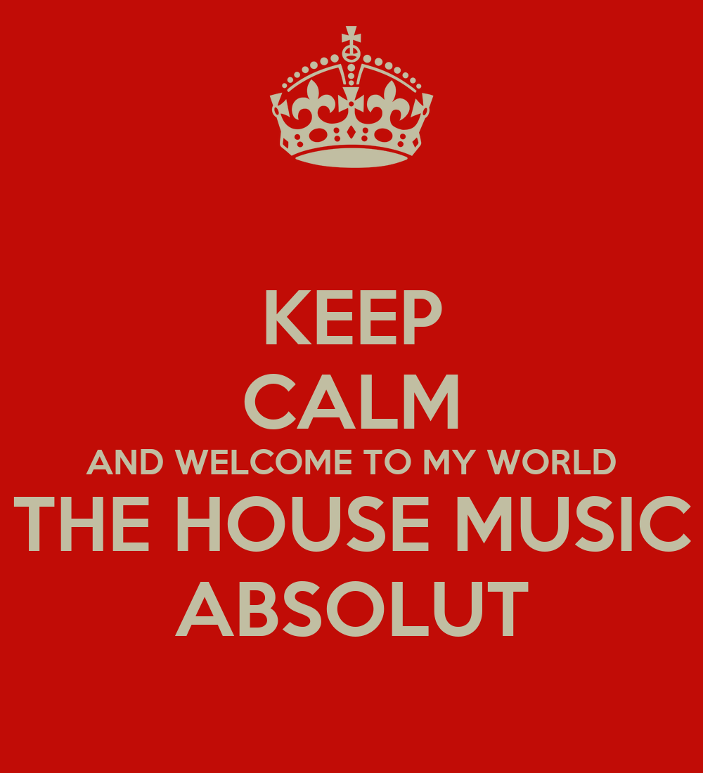 Keep calm and welcome to my world the house music absolut for My house house music