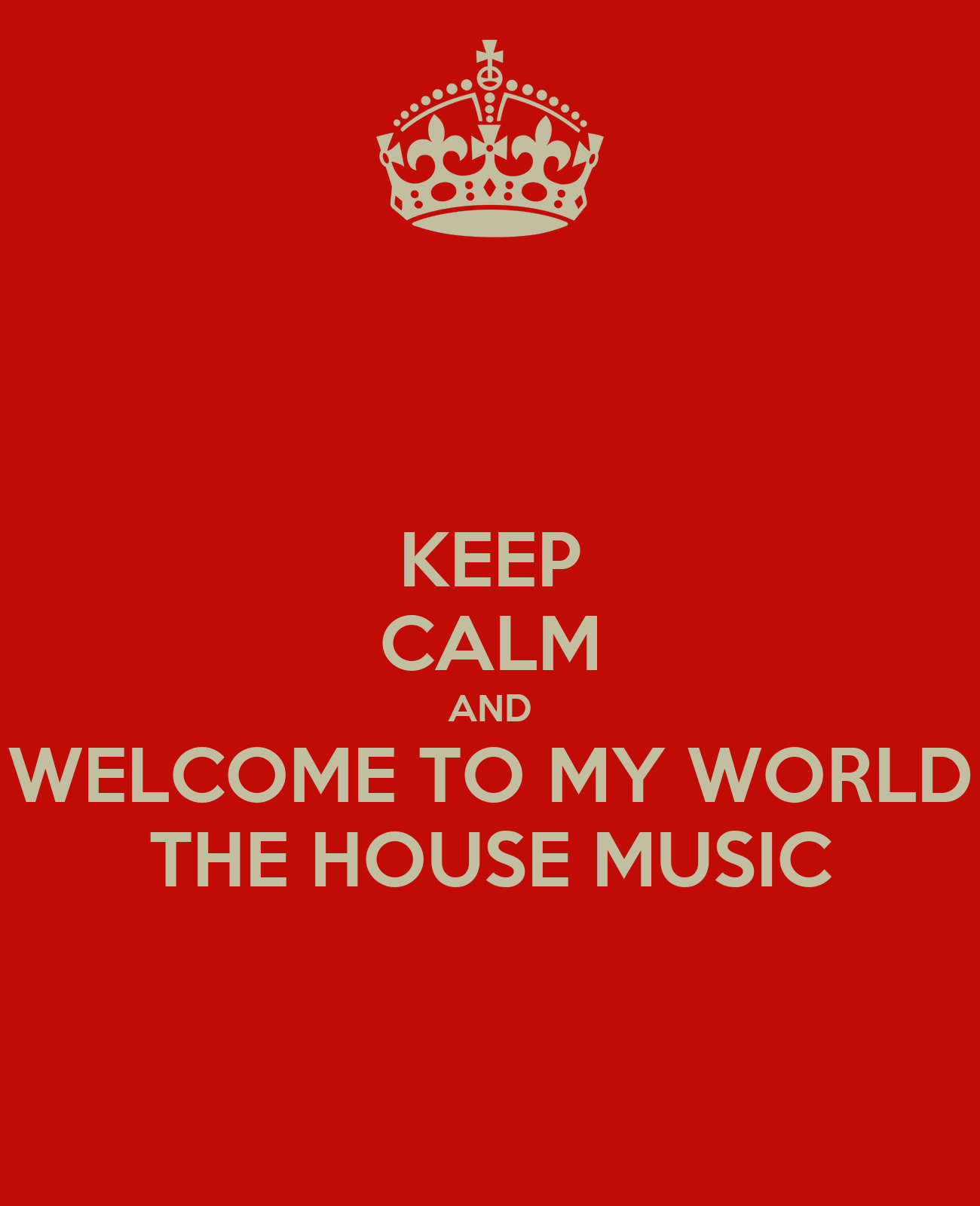 Keep calm and welcome to my world the house music keep for World house music