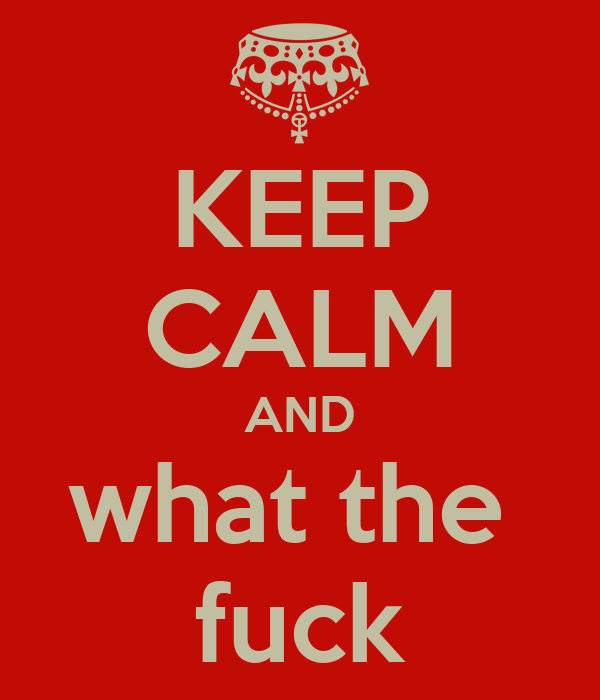 http://sd.keepcalm-o-matic.co.uk/i/keep-calm-and-what-the-fuck-14.png