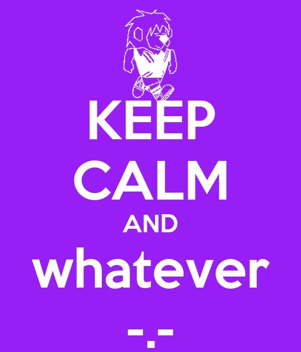 Keep calm and whatever poster dude21 keep calm o matic