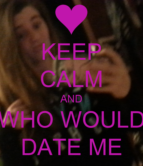 KEEP CALM AND WHO WOULD DATE ME - KEEP CALM AND CARRY ON ...