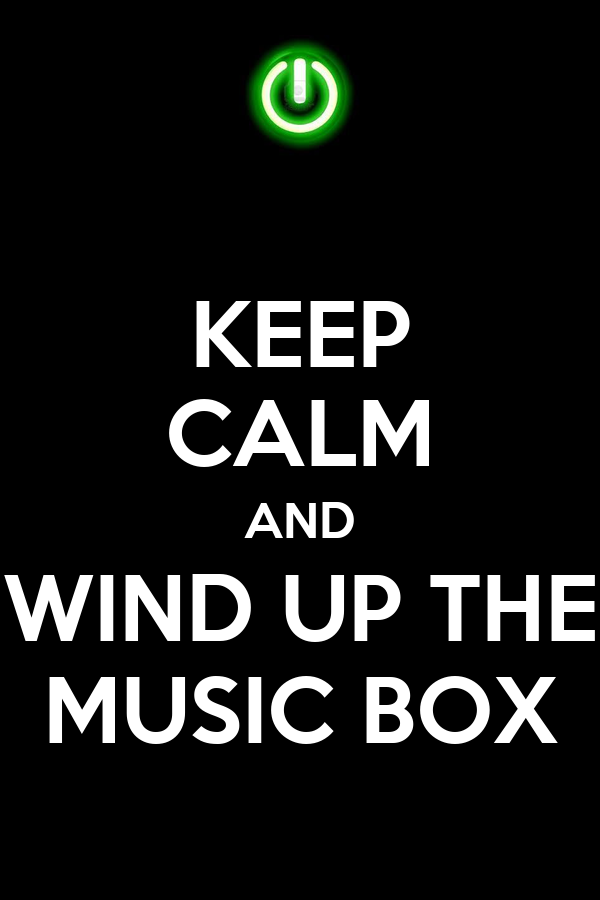 Keep Calm And Wind Up The Music Box 1 Png