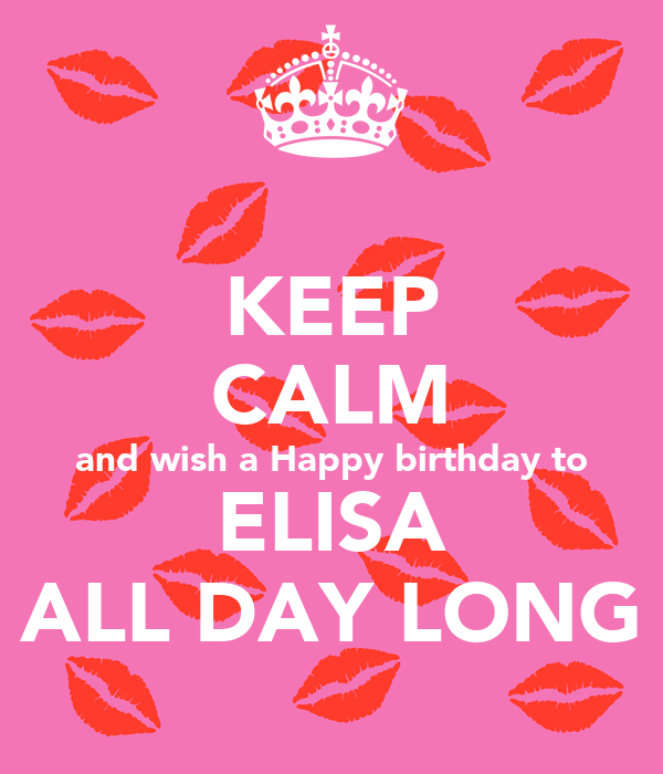 KEEP CALM And Wish A Happy Birthday To ELISA ALL DAY LONG