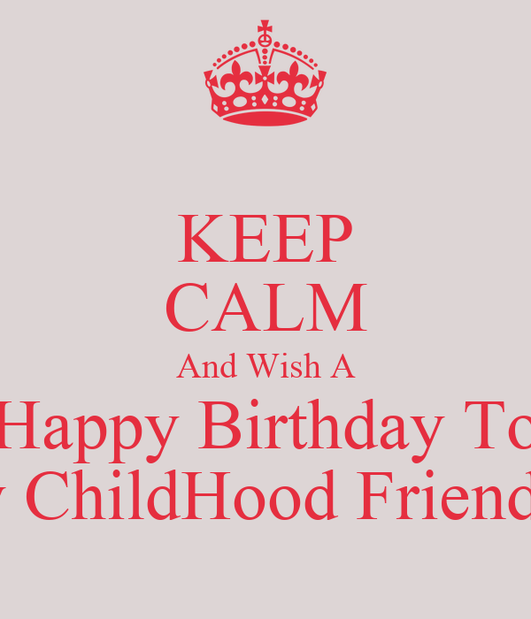 Keep Calm And Wish A Happy Birthday To My Childhood Friend Wish Happy Birthday To My Friend