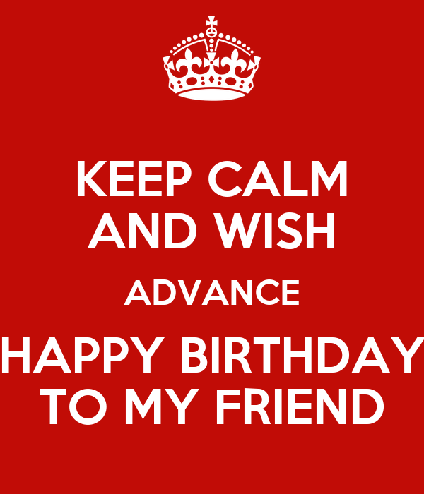 Keep Calm And Wish Advance Happy Birthday To My Friend Advance Wish You Happy Birthday