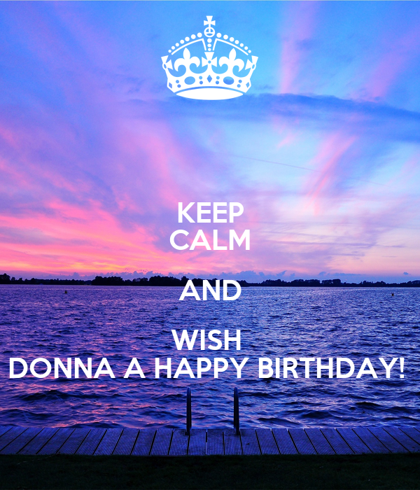 KEEP CALM AND WISH DONNA A HAPPY BIRTHDAY!