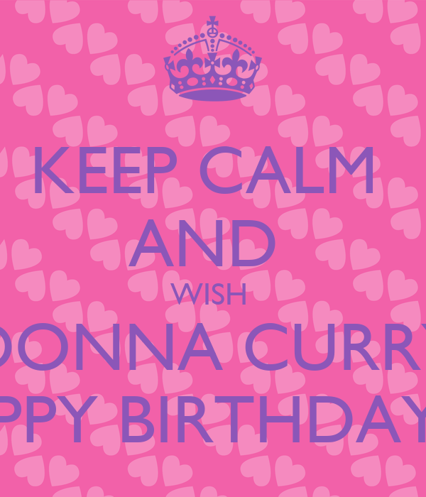 KEEP CALM AND WISH DONNA CURRY HAPPY BIRTHDAY!!!!! Poster