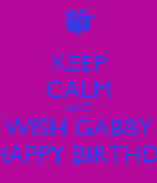 KEEP CALM AND WISH GABBY A HAPPY BIRTHDAY