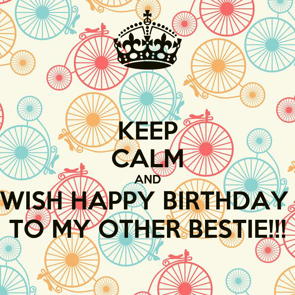 KEEP CALM AND WISH HAPPY BIRTHDAY TO MY OTHER BESTIE