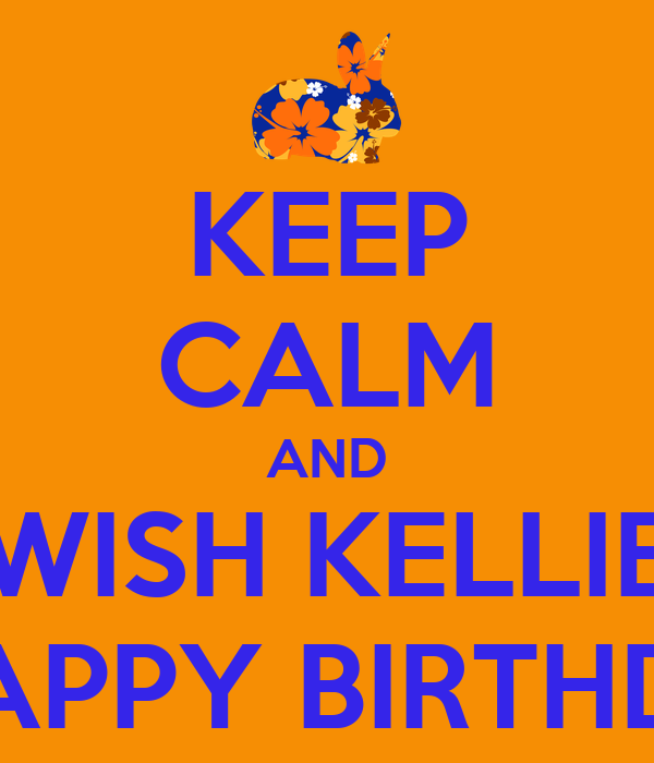 KEEP CALM AND WISH KELLIE A HAPPY BIRTHDAY! Poster