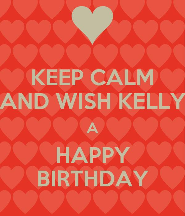KEEP CALM AND WISH KELLY A HAPPY BIRTHDAY