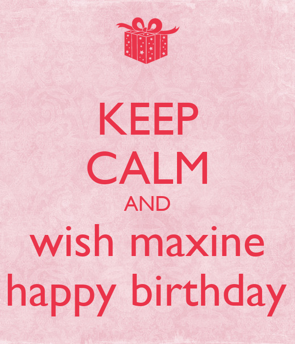KEEP CALM AND Wish Maxine A Happy Birthday X Poster