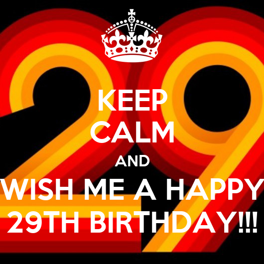 KEEP CALM AND WISH ME A HAPPY 29TH BIRTHDAY!!! Poster