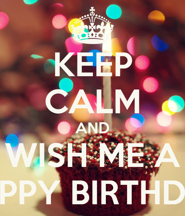Keep Calm And Wish Me A Happy Birthday Keep Calm And Wish Him Happy Birthday For Me