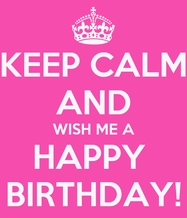 Keep Calm And Wish Me A Happy Birthday Poster Nina Keep Calm And Wish My A Happy Birthday