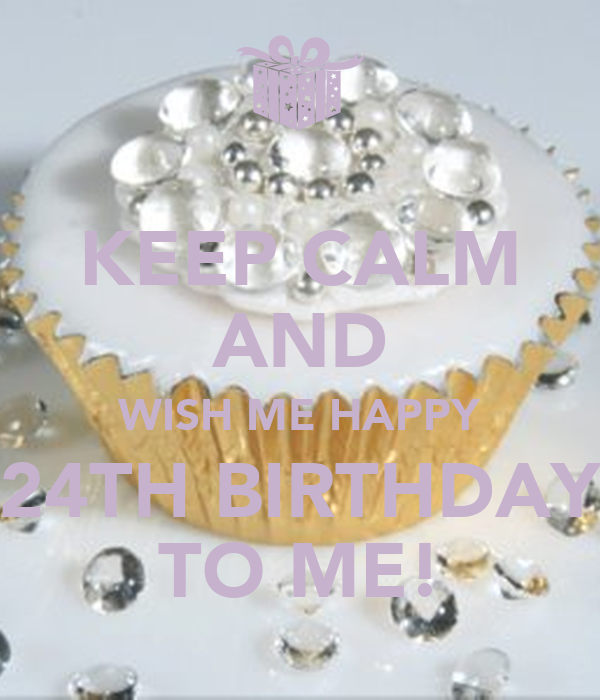 KEEP CALM AND WISH ME HAPPY 24TH BIRTHDAY TO ME! Poster ...