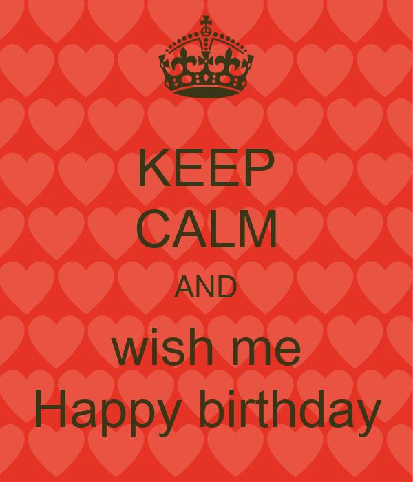 Keep Calm And Wish Me Happy Birthday Keep Calm And Carry Wish Him Happy Birthday For Me