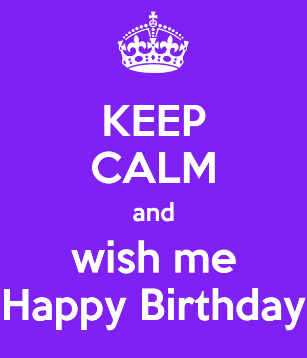 Nobody Has Voted For This Poster Yet Why Don T You Keep Calm And Wish My A Happy Birthday