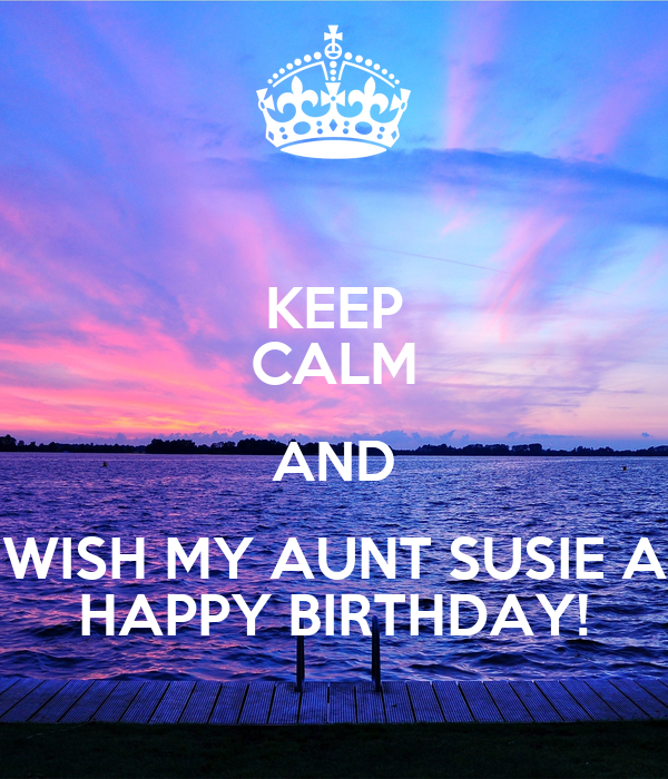 KEEP CALM AND WISH MY AUNT SUSIE A HAPPY BIRTHDAY!