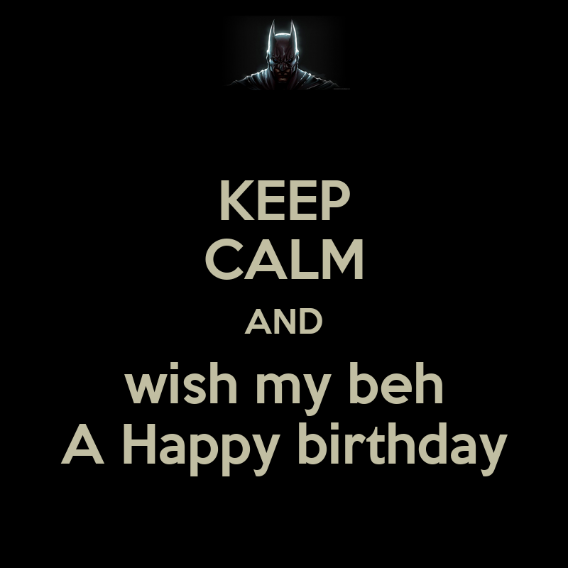 Keep Calm And Wish My Beh A Happy Birthday Keep Calm And Keep Calm And Wish My A Happy Birthday