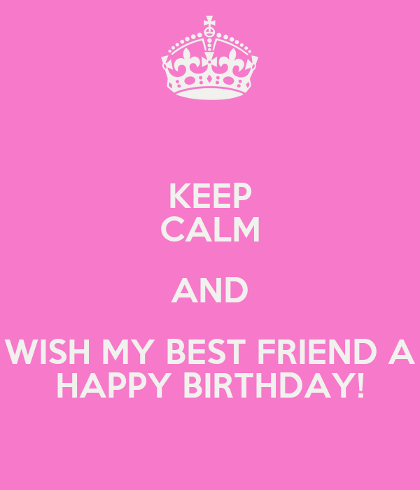 Keep Calm And Wish My Best Friend A Happy Birthday Poster Keep Calm And Wish My Best Friend A Happy Birthday