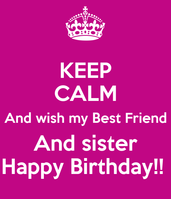 Keep Calm And Wish My Best Friend And Sister Happy Keep Calm And Wish My Best Friend A Happy Birthday