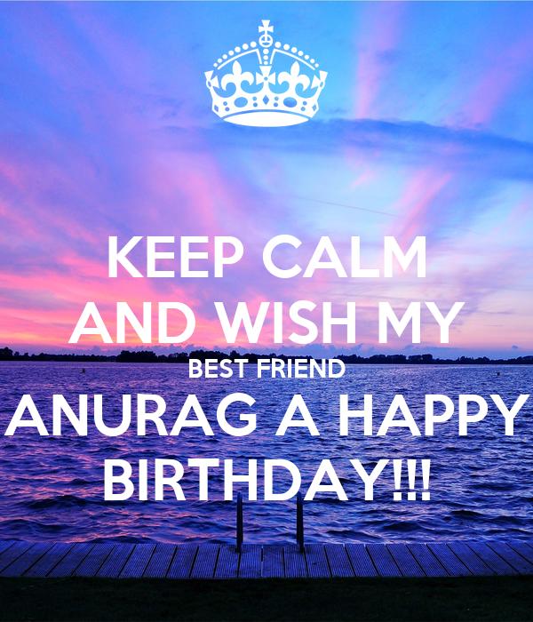 KEEP CALM AND WISH MY BEST FRIEND ANURAG A HAPPY BIRTHDAY