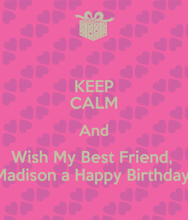 Keep Calm And Wish My Best Friend Madison A Happy Keep Calm And Wish My Best Friend A Happy Birthday