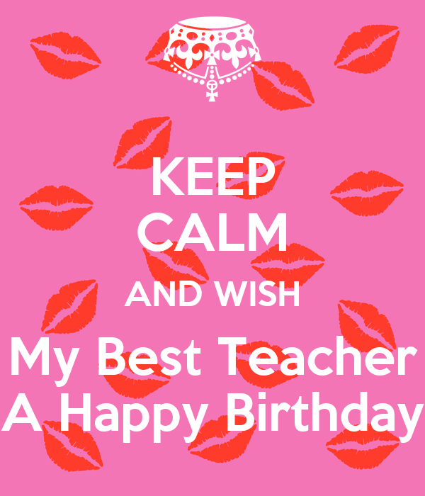 Keep Calm And Wish My Best Teacher A Happy Birthday Poster How To Wish Happy Birthday On