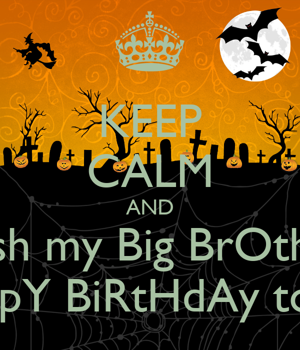 KEEP CALM AND Wish My Big BrOthEr HappY BiRtHdAy Today