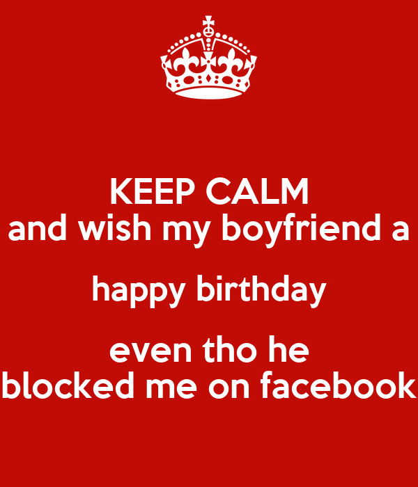KEEP CALM And Wish My Boyfriend A Happy Birthday Even Tho He Blocked Me On Facebook Poster