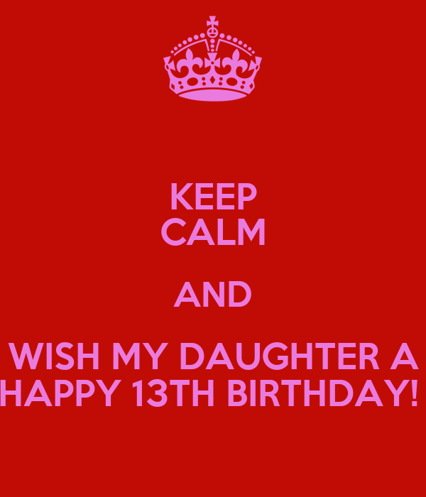 KEEP CALM AND WISH MY DAUGHTER A HAPPY 13TH BIRTHDAY! Poster