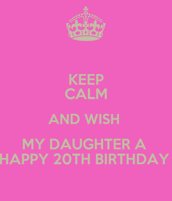 Happy Birthday 20th Quotes: KEEP CALM AND WISH MY DAUGHTER A HAPPY 20TH BIRTHDAY