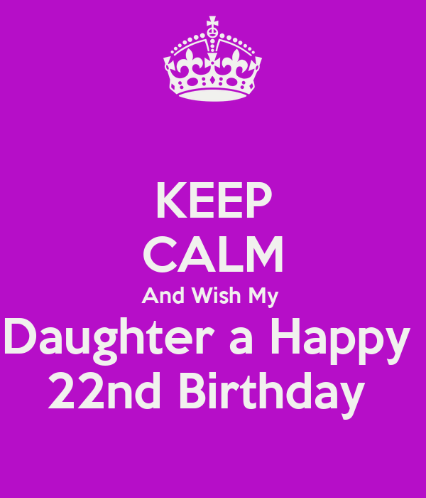 KEEP CALM And Wish My Daughter A Happy 22nd Birthday