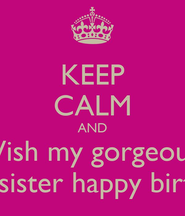 KEEP CALM AND Wish My Gorgeous Little Sister Happy Birthday