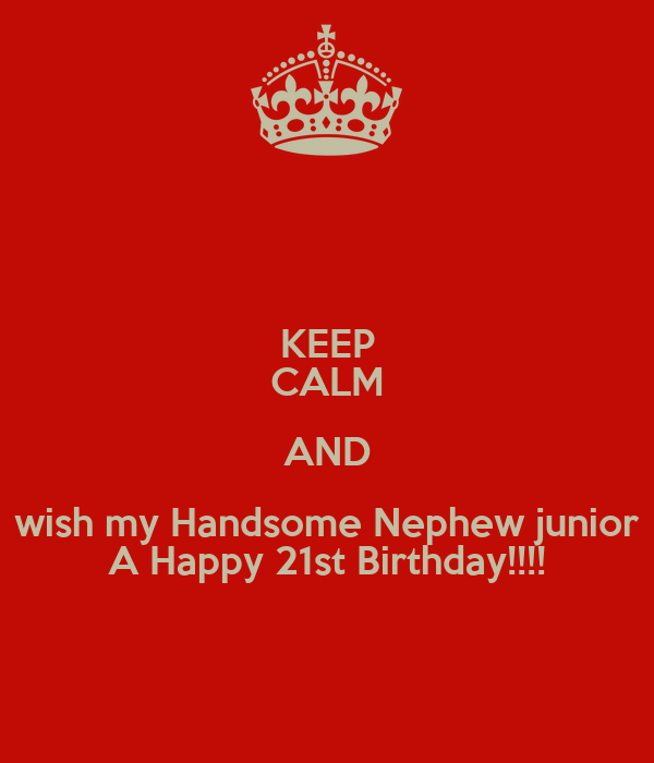 KEEP CALM AND Wish My Handsome Nephew Junior A Happy 21st