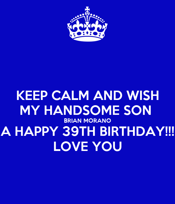 KEEP CALM AND WISH MY HANDSOME SON BRIAN MORANO A HAPPY